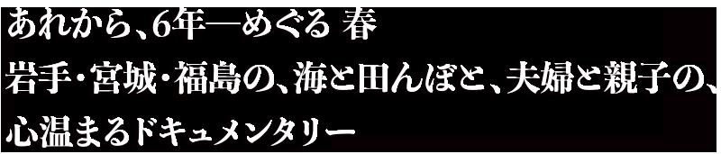あれから、6年ーめぐる 春 岩手・宮城・福島の、海と田んぼと、夫婦と親子の心温まるドキュメンタリー